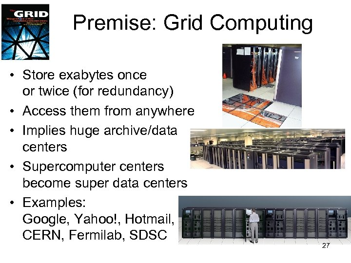 Premise: Grid Computing • Store exabytes once or twice (for redundancy) • Access them