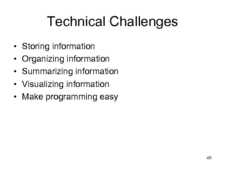 Technical Challenges • • • Storing information Organizing information Summarizing information Visualizing information Make