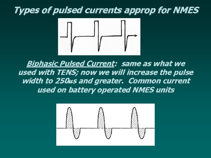 Types of pulsed currents approp for NMES Biphasic Pulsed Current: same as what we