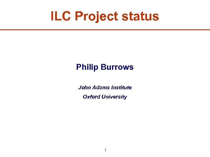 ILC Project status Philip Burrows John Adams Institute Oxford University 1