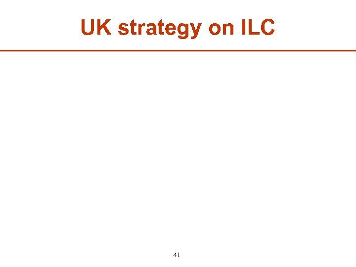 UK strategy on ILC 41