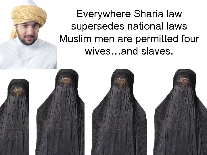 Everywhere Sharia law supersedes national laws Muslim men are permitted four wives…and slaves.