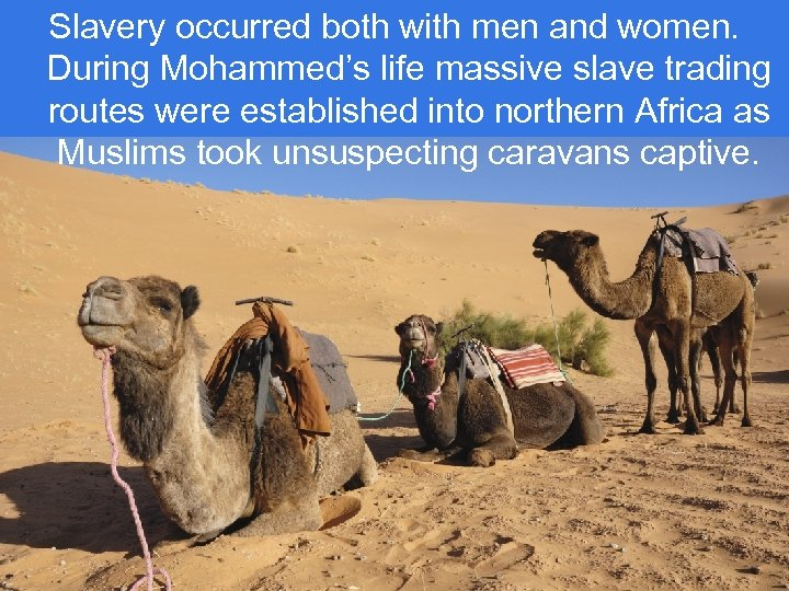 Slavery occurred both with men and women. During Mohammed's life massive slave trading routes
