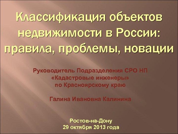 Классификация объектов недвижимости в России: правила, проблемы, новации Руководитель Подразделения СРО НП «Кадастровые инженеры»