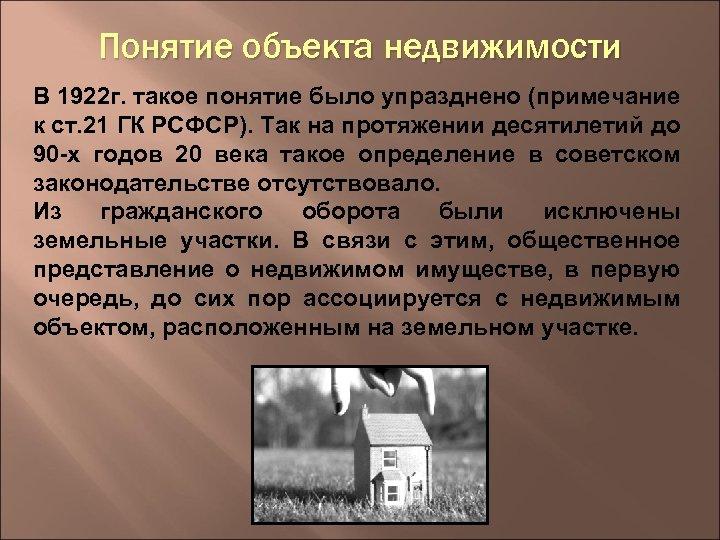 Понятие объекта недвижимости В 1922 г. такое понятие было упразднено (примечание к ст. 21