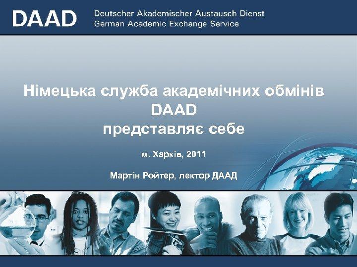 Німецька служба академічних обмінів DAAD представляє себе м. Харкiв, 2011 Мартiн Ройтер, лектор ДААД