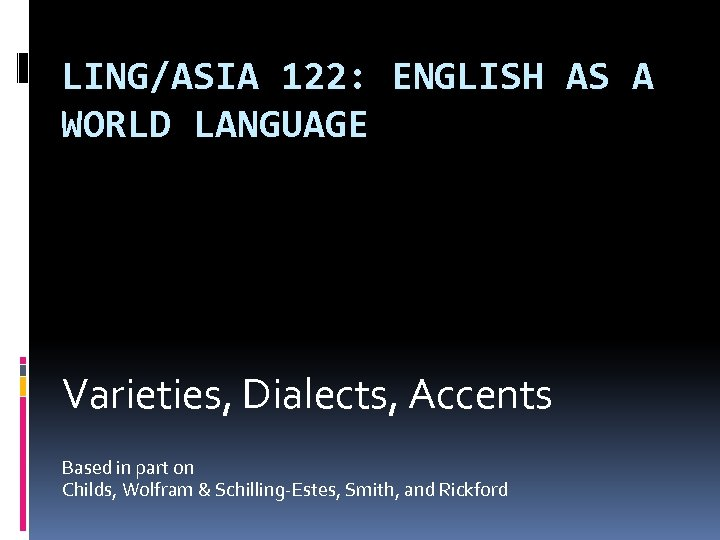 LING/ASIA 122: ENGLISH AS A WORLD LANGUAGE Varieties, Dialects, Accents Based in part on