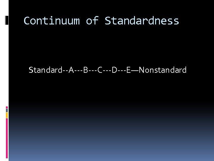 Continuum of Standardness Standard--A---B---C---D---E—Nonstandard