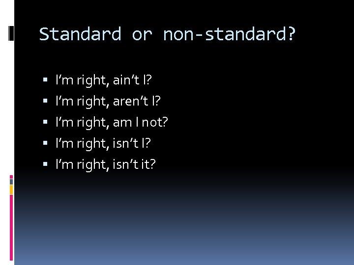 Standard or non-standard? I'm right, ain't I? I'm right, aren't I? I'm right, am