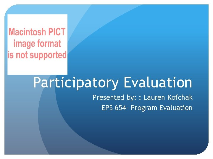 Participatory Evaluation Presented by: : Lauren Kofchak EPS 654 - Program Evaluation
