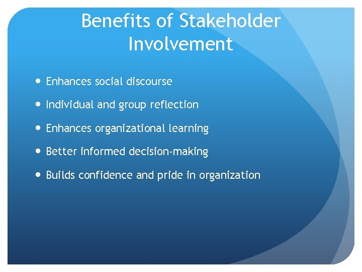 Benefits of Stakeholder Involvement Enhances social discourse Individual and group reflection Enhances organizational learning