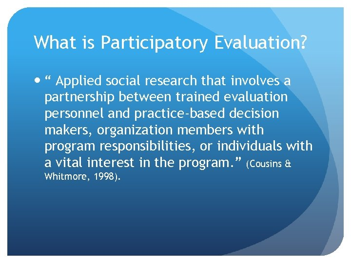 "What is Participatory Evaluation? "" Applied social research that involves a partnership between trained"