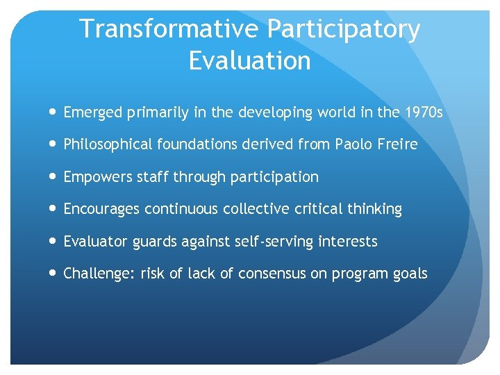 Transformative Participatory Evaluation Emerged primarily in the developing world in the 1970 s Philosophical
