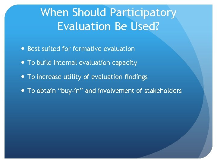 When Should Participatory Evaluation Be Used? Best suited formative evaluation To build internal evaluation