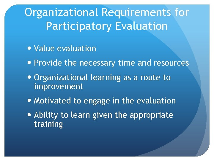 Organizational Requirements for Participatory Evaluation Value evaluation Provide the necessary time and resources Organizational