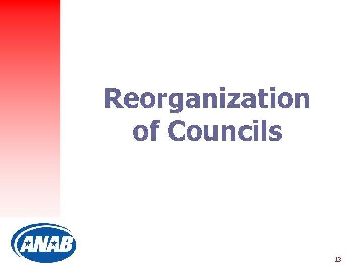 Reorganization of Councils 13