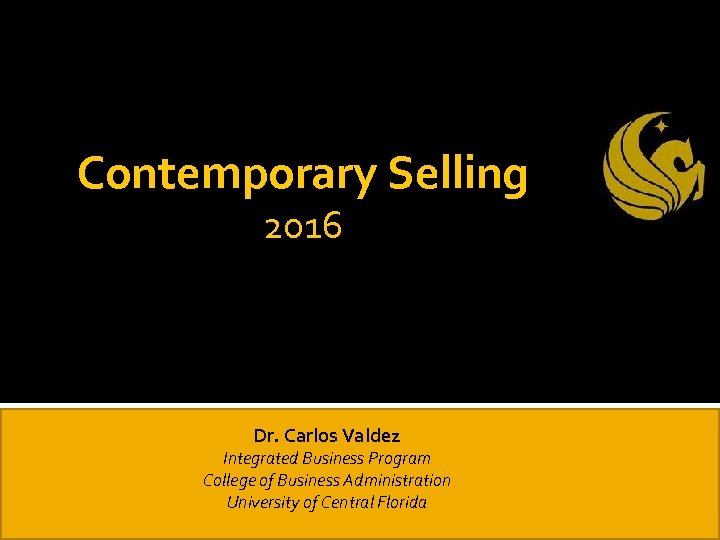 Contemporary Selling 2016 Dr. Carlos Valdez Integrated Business Program College of Business Administration University