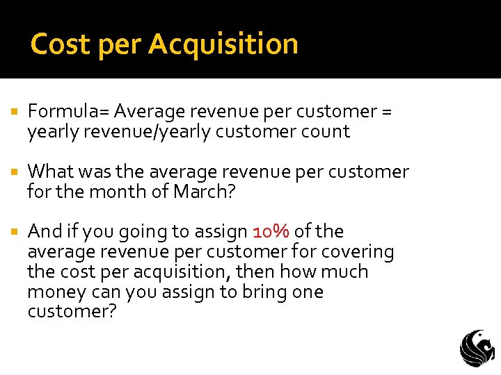 Cost per Acquisition Formula= Average revenue per customer = yearly revenue/yearly customer count What