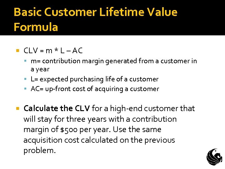 Basic Customer Lifetime Value Formula CLV = m * L – AC m= contribution