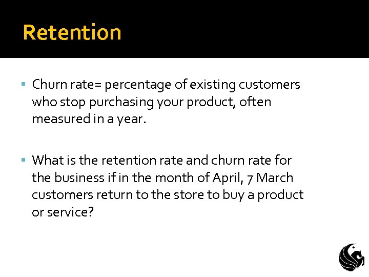 Retention Churn rate= percentage of existing customers who stop purchasing your product, often measured