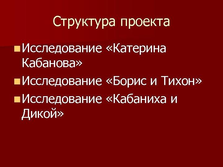 Структура проекта n Исследование «Катерина Кабанова» n Исследование «Борис и Тихон» n Исследование «Кабаниха