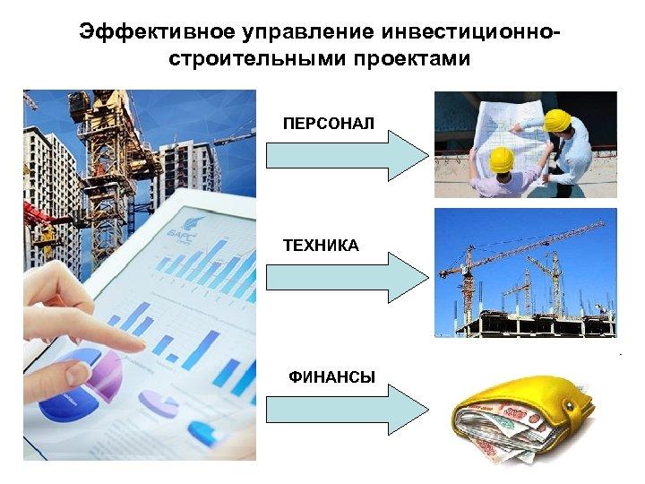 Эффективное управление инвестиционностроительными проектами ПЕРСОНАЛ ТЕХНИКА ФИНАНСЫ
