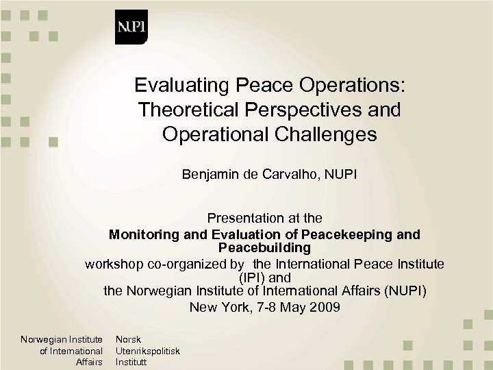 Evaluating Peace Operations: Theoretical Perspectives and Operational Challenges Benjamin de Carvalho, NUPI Presentation at