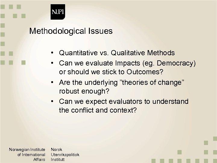 Methodological Issues • Quantitative vs. Qualitative Methods • Can we evaluate Impacts (eg. Democracy)