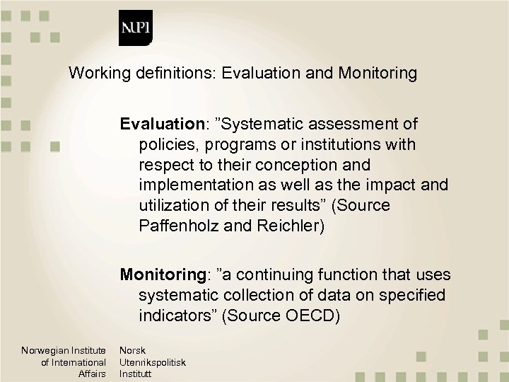 """Working definitions: Evaluation and Monitoring Evaluation: """"Systematic assessment of policies, programs or institutions with"""