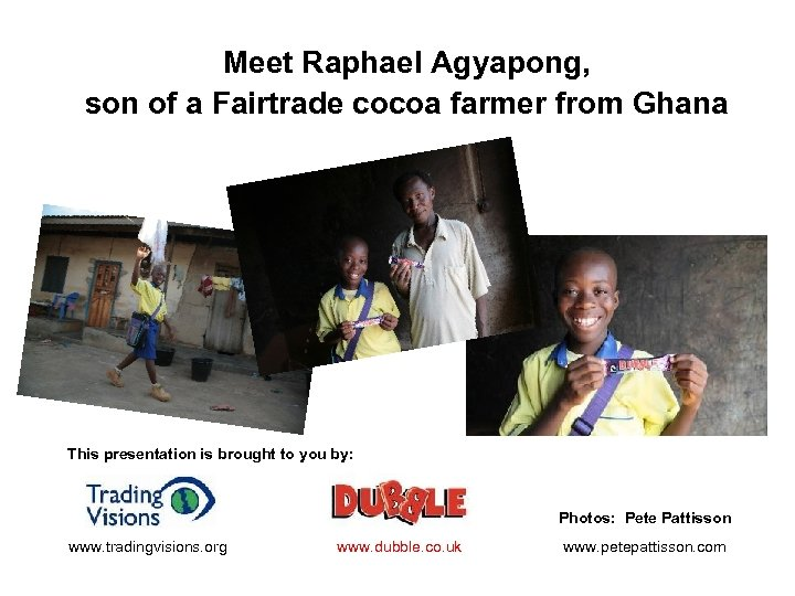 Meet Raphael Agyapong, son of a Fairtrade cocoa farmer from Ghana This presentation is