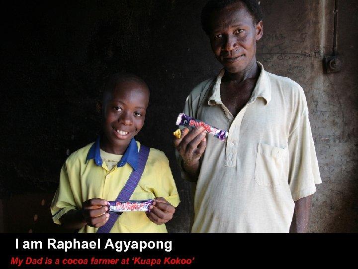 I am Raphael Agyapong My Dad is a cocoa farmer at 'Kuapa Kokoo'