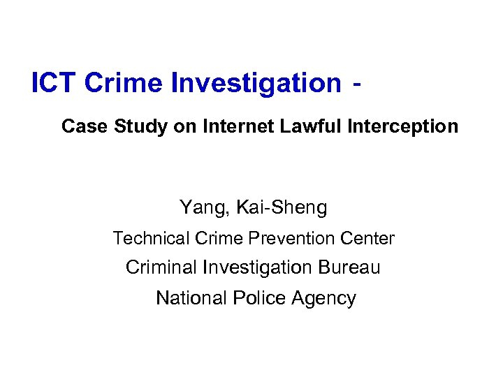 ICT Crime Investigation-    Case Study on Internet Lawful Interception Yang, Kai-Sheng Technical Crime