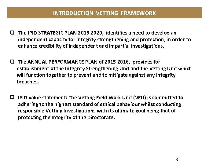 INTRODUCTION VETTING FRAMEWORK q The IPID STRATEGIC PLAN 2015 -2020, identifies a need to