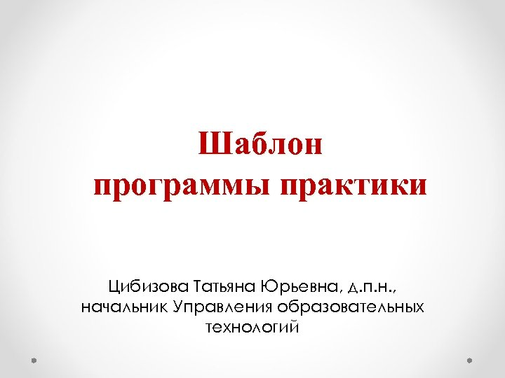 Шаблон программы практики Цибизова Татьяна Юрьевна, д. п. н. , начальник Управления образовательных технологий