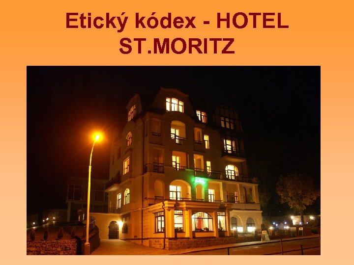 Etický kódex - HOTEL ST. MORITZ Zamestnanci i manažment hotela St. Moritz prijímajú, rešpektujú