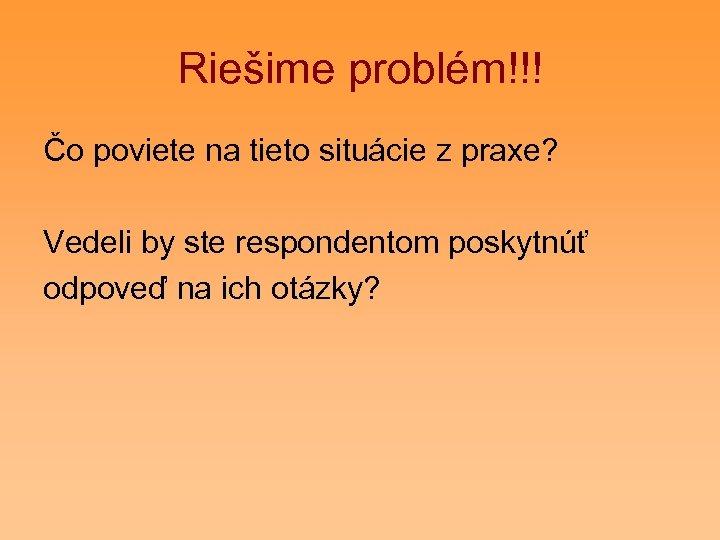 Riešime problém!!! Čo poviete na tieto situácie z praxe? Vedeli by ste respondentom poskytnúť