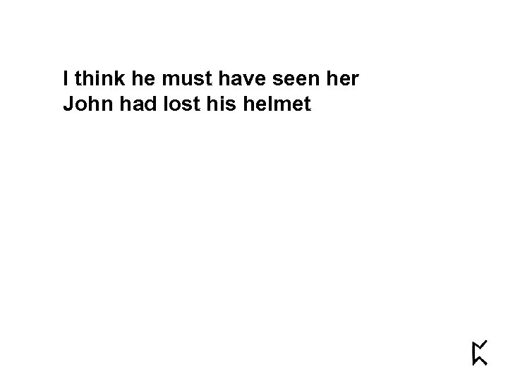 I think he must have seen her John had lost his helmet
