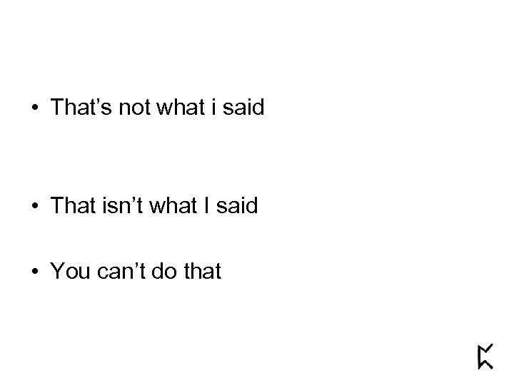 • That's not what i said • That isn't what I said •
