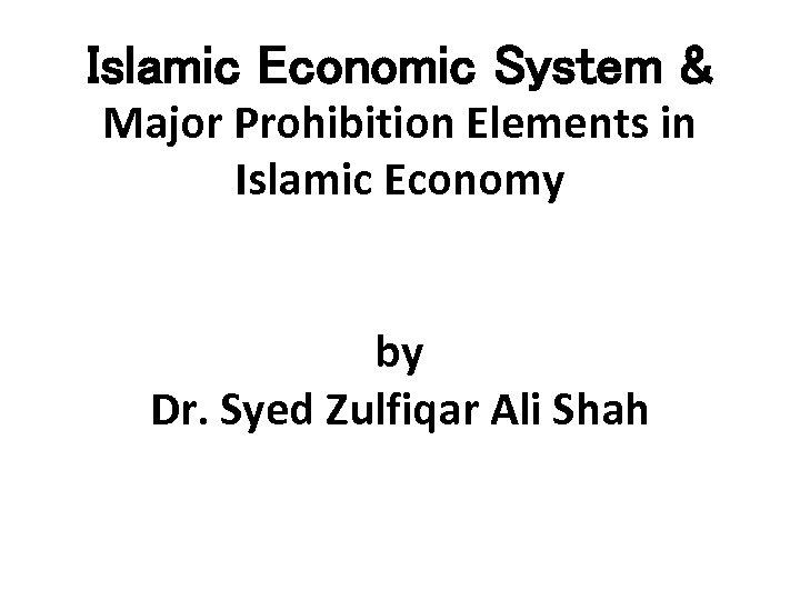 Islamic Economic System & Major Prohibition Elements in Islamic Economy by Dr. Syed Zulfiqar