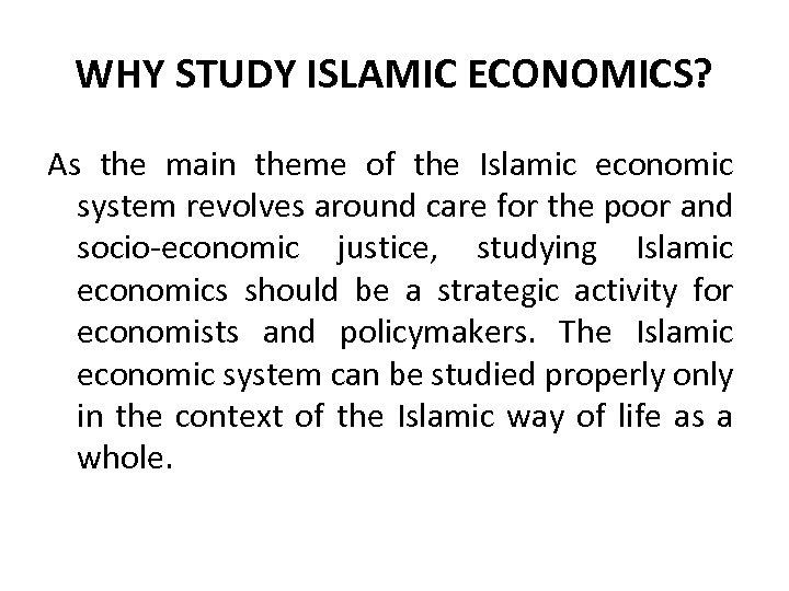 WHY STUDY ISLAMIC ECONOMICS? As the main theme of the Islamic economic system revolves