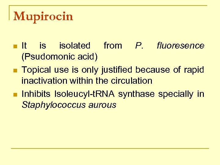 Mupirocin n It is isolated from P. fluoresence (Psudomonic acid) Topical use is only