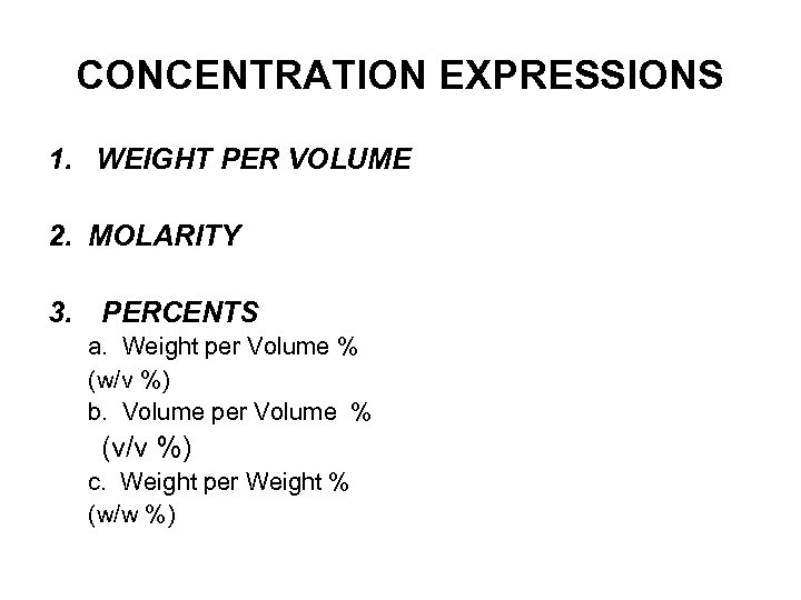 CONCENTRATION EXPRESSIONS 1. WEIGHT PER VOLUME 2. MOLARITY 3. PERCENTS a. Weight per Volume