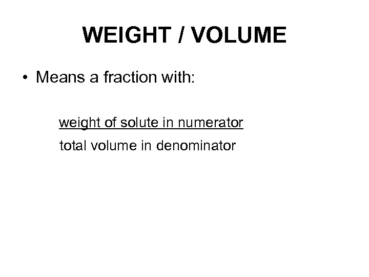 WEIGHT / VOLUME • Means a fraction with: weight of solute in numerator total