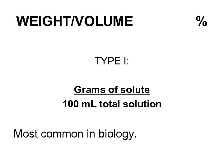 WEIGHT/VOLUME TYPE I: Grams of solute 100 m. L total solution Most common in