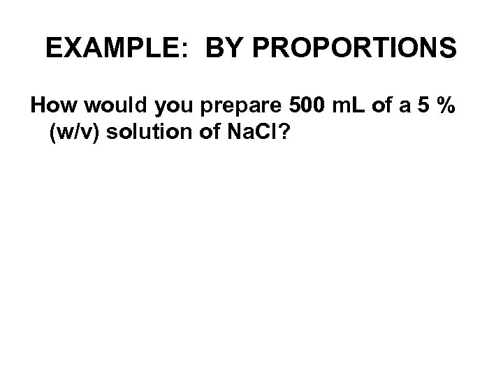 EXAMPLE: BY PROPORTIONS How would you prepare 500 m. L of a 5 %