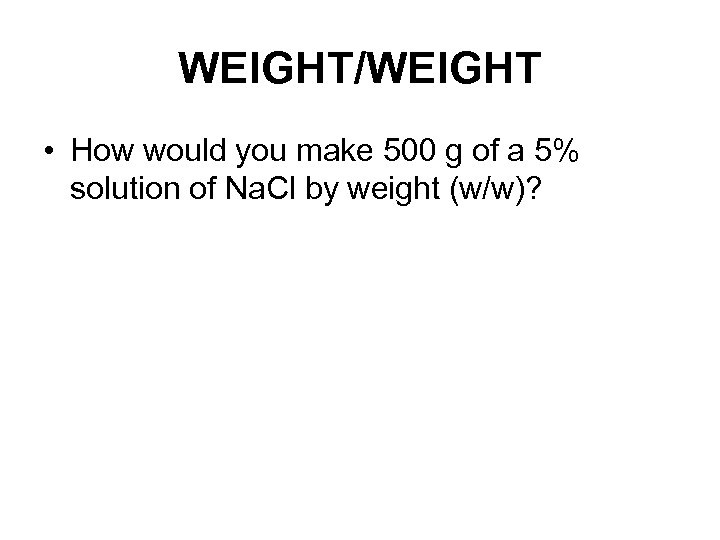 WEIGHT/WEIGHT • How would you make 500 g of a 5% solution of Na.