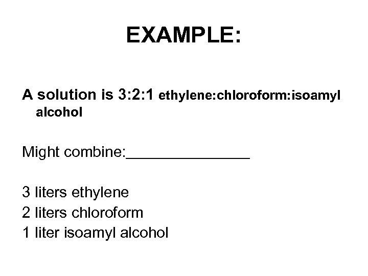 EXAMPLE: A solution is 3: 2: 1 ethylene: chloroform: isoamyl alcohol Might combine: 3