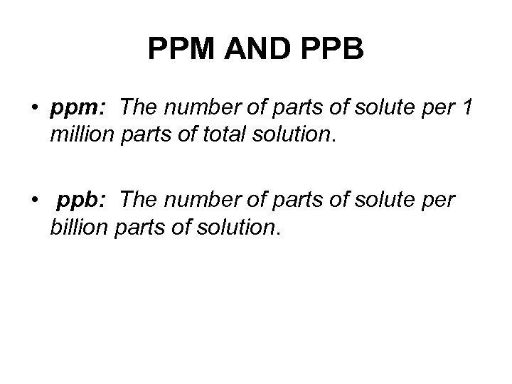 PPM AND PPB • ppm: The number of parts of solute per 1 million