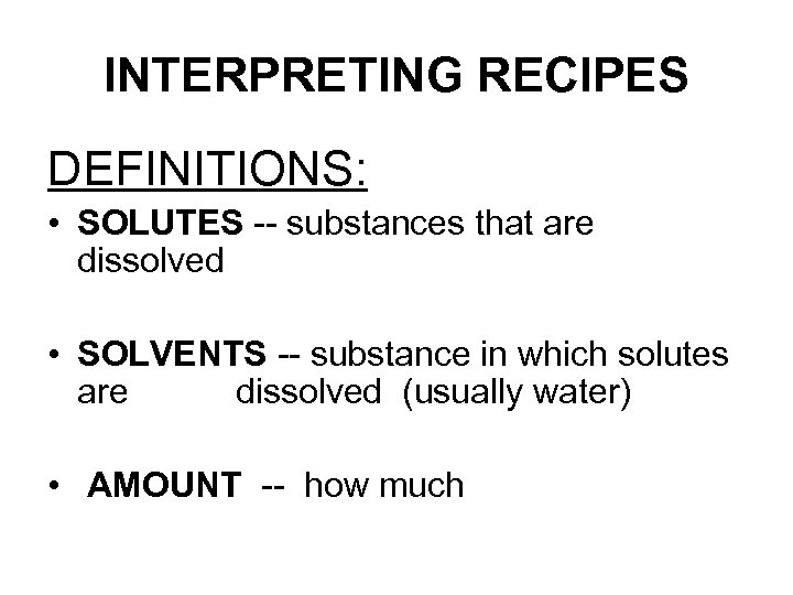 INTERPRETING RECIPES DEFINITIONS: • SOLUTES -- substances that are dissolved • SOLVENTS -- substance