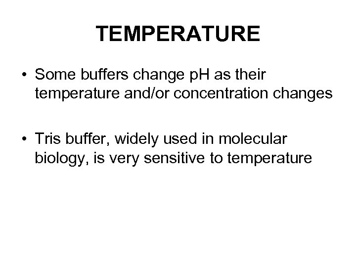 TEMPERATURE • Some buffers change p. H as their temperature and/or concentration changes •